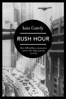 Cover for Rush Hour How 500 Million Commuters Survive the Daily Journey to Work by Iain Gately