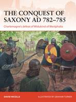 Cover for The Conquest of Saxony 782-785 Charlemagne's Defeat of Widukind of Westphalia by David Nicolle