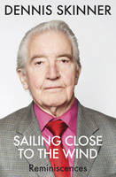 Sailing Close to the Wind Reminiscences by Dennis Skinner, Kevin Maguire
