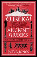 Cover for Eureka! Everything You Ever Wanted to Know About the Ancient Greeks but Were Afraid to Ask by Peter Jones