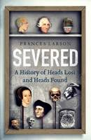 Severed A History of Heads Lost and Heads Found by Frances Larson