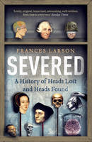 Cover for Severed A History of Heads Lost and Heads Found by Frances Larson