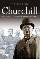 Cover for Churchill 1940-1945 Under Friendly Fire by Walter Reid