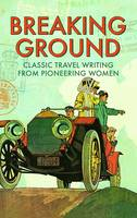 Breaking Ground Classic Travel Writing from Pioneering Women by