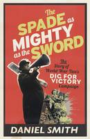 Cover for Spade as Mighty as the Sword The Story of World War Two's Dig for Victory Campaign by Daniel Smith