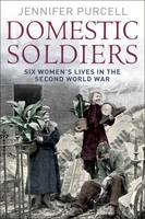 Cover for Domestic Soldiers: Six Womens' Lives in the Second World War by Jennifer Purcell