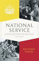 National Service Conscription in Britain, 1945-1963 by Richard Vinen