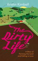 The Dirty Life A Story of Farming the Land and Falling in Love by Kristin Kimball