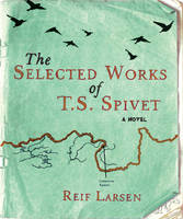Cover for The Selected Works of T.S. Spivet by Reif Larsen