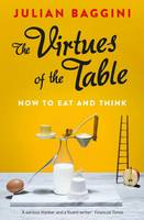Cover for The Virtues of the Table How to Eat and Think by Julian Baggini
