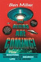 Cover for The Aliens Are Coming! The Exciting and Extraordinary Science Behind Our Search for Life in the Universe by Ben Miller