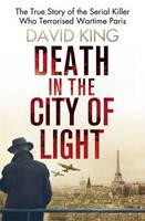 Cover for Death in the City of Light The True Story of the Serial Killer Who Terrorised Wartime Paris by David King