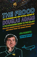 Cover for The Frood The Authorised and Very Official History of Douglas Adams & the Hitchhiker's Guide to the Galaxy by Jem Roberts
