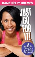 Cover for Just Go For It : 6 Simple Steps to Achieve Success by Kelly Holmes