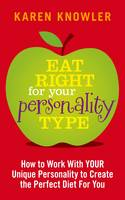 Eat Right for Your Personality Type : How to Work with YOUR Personality to Create the Perfect Diet for You by Karen Knowler