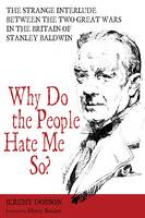 Why Do the People Hate Me So? The Strange Interlude between the Two Great Wars in the Britain of Stanley Baldwin by Jeremy Dobson