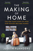 Cover for The Making of Home The 500-Year Story of How Our Houses Became Homes by Judith Flanders