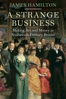 Cover for A Strange Business Making Art and Money in Nineteenth-Century Britain by James Hamilton