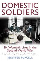 Cover for Domestic Soldiers : Six Women's Lives in the Second World War by Jennifer Purcell