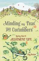 Minding My Peas and Cucumbers Quirky Tales of Allotment Life by Kay Sexton