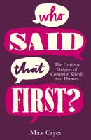 Who Said That First? The Curious Origins of Common Words and Phrases by Max Cryer