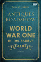 Cover for Antiques Roadshow: World War I in 100 Family Treasures by Paul Atterbury