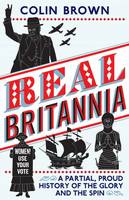 Real Britannia Our Ten Proudest Years - The Glory and the Spin by Colin Brown
