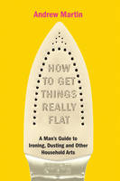 Cover for How to Get Things Really Flat: The Man's Guide to Ironing, Dusting and Other Household Chores by Andrew Martin