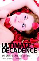 Ultimate Decadence - 30 Erotic Short Stories by Emily Dubberley