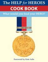 Food for Heroes - The Official Help for Heroes Cook Book by Squadron Leader John Pullen, Food for Heroes Team