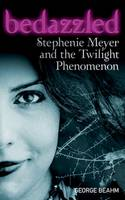 Bedazzled: Stephenie Meyer and the Twilight Phenomenon by George Beahm