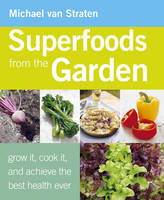 Cover for Superfoods from the Garden Grow it, Cook it, and Achieve the Best Health Ever by Michael Van Straten