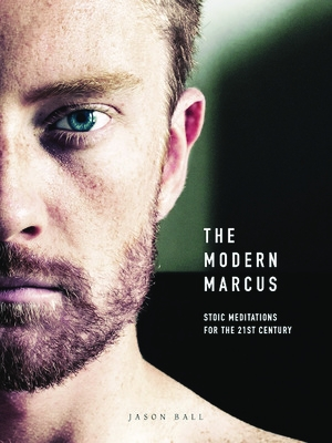 The Modern Marcus: Stoic Meditations for the 21st Century