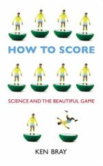 How to Score : Science and the Beautiful Game by Ken Bray