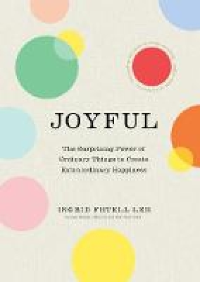 Joyful The surprising power of ordinary things to create extraordinary happiness